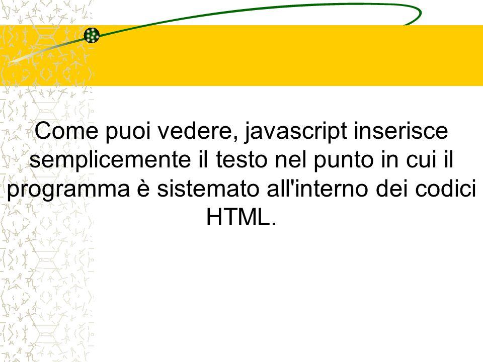 Come puoi vedere, javascript inserisce semplicemente il testo nel punto in cui il programma è sistemato all'interno dei codici HTML.