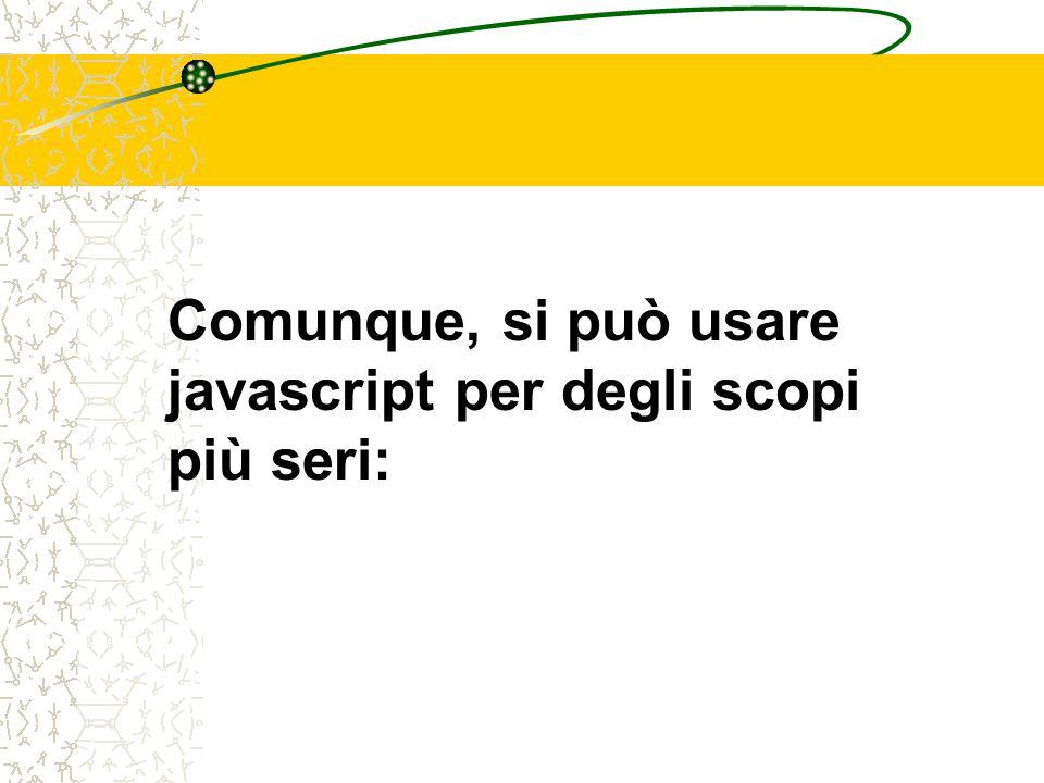 Comunque, si può usare javascript per degli scopi più seri: