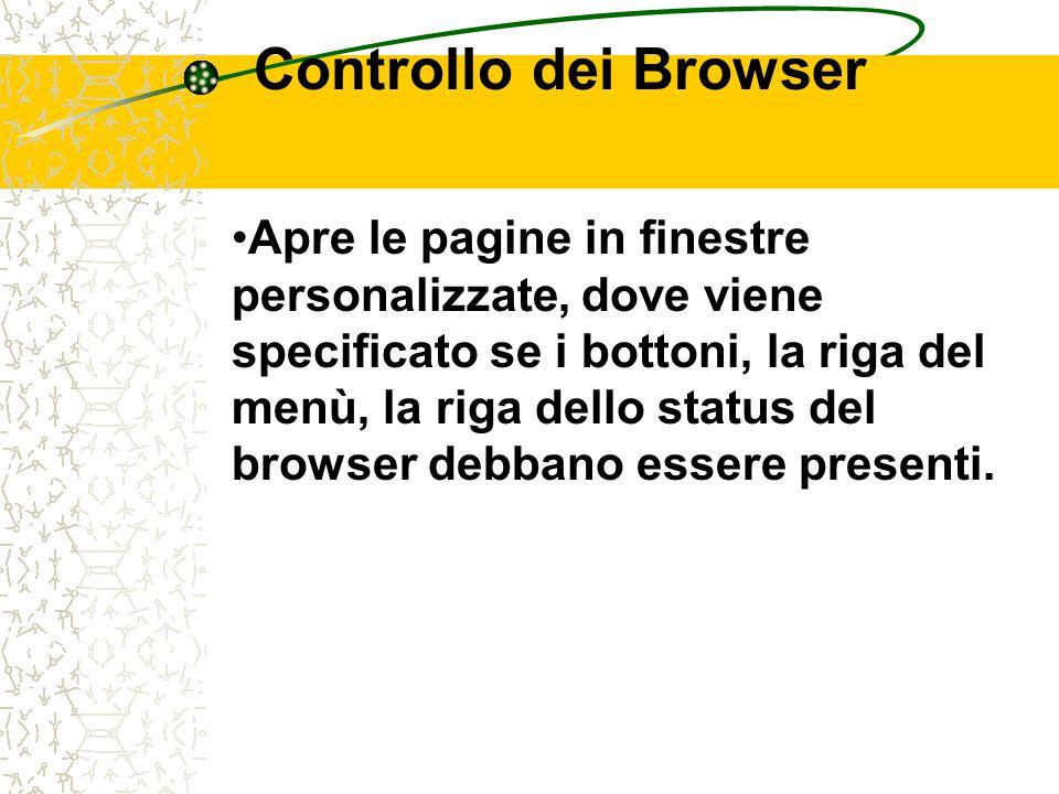 Controllo dei Browser Apre le pagine in finestre personalizzate, dove viene specificato se i bottoni, la riga del menù, la riga dello status del browser debbano essere presenti.