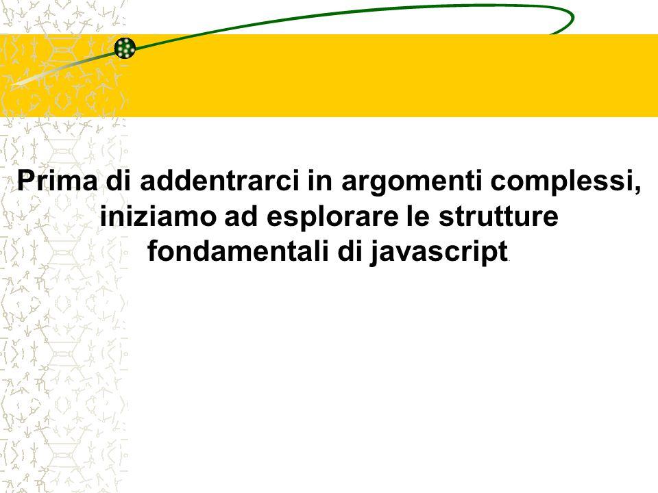 Prima di addentrarci in argomenti complessi, iniziamo ad esplorare le strutture fondamentali di javascript.