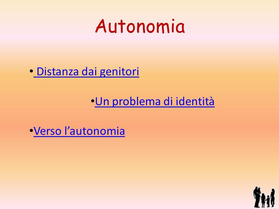 Autonomia Distanza dai genitori Un problema di identità Verso l'autonomia