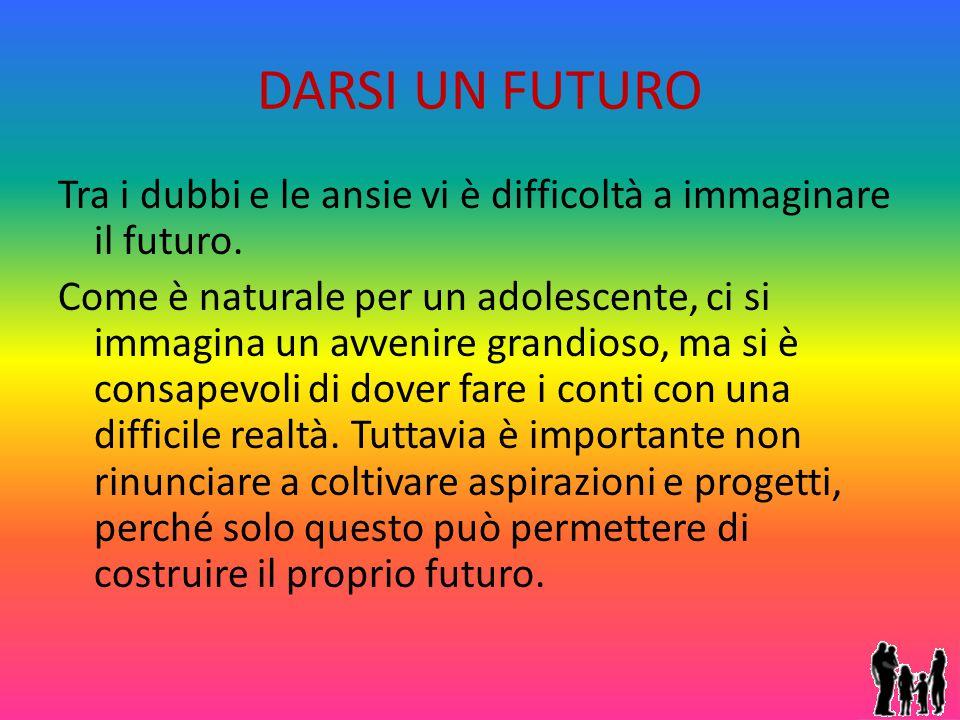 DARSI UN FUTURO Tra i dubbi e le ansie vi è difficoltà a immaginare il futuro. Come è naturale per un adolescente, ci si immagina un avvenire grandios