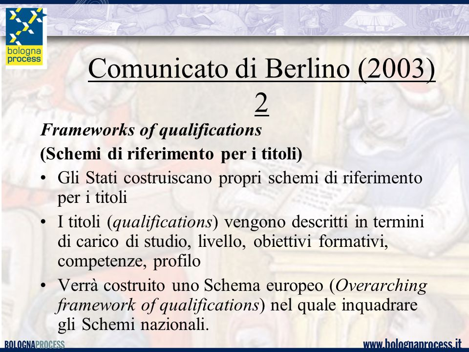 Comunicato di Berlino (2003) 2 Frameworks of qualifications (Schemi di riferimento per i titoli) Gli Stati costruiscano propri schemi di riferimento per i titoli I titoli (qualifications) vengono descritti in termini di carico di studio, livello, obiettivi formativi, competenze, profilo Verrà costruito uno Schema europeo (Overarching framework of qualifications) nel quale inquadrare gli Schemi nazionali.