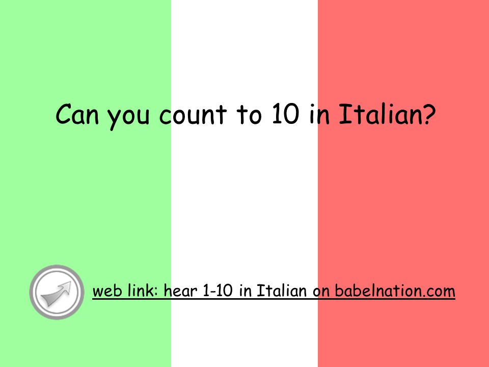 Can you count to 10 in Italian? web link: hear 1-10 in Italian on babelnation.com