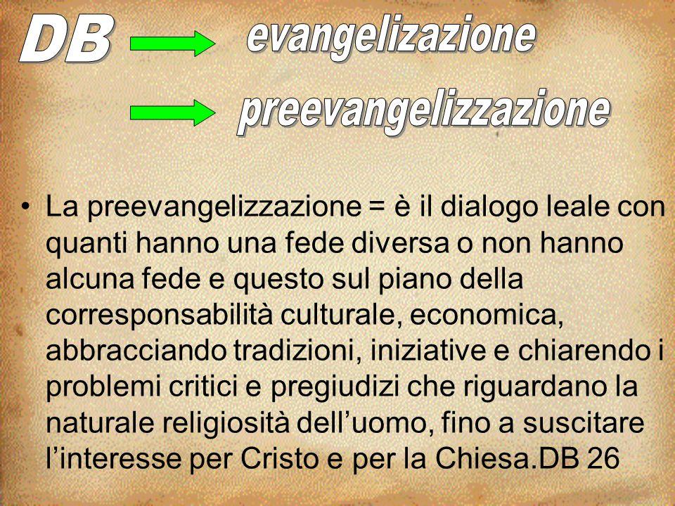 La preevangelizzazione = è il dialogo leale con quanti hanno una fede diversa o non hanno alcuna fede e questo sul piano della corresponsabilità cultu
