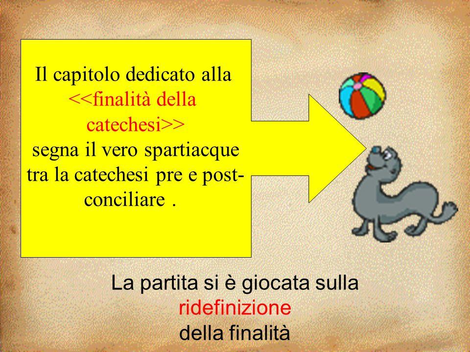 La partita si è giocata sulla ridefinizione della finalità Il capitolo dedicato alla <<finalità della catechesi>> segna il vero spartiacque tra la cat