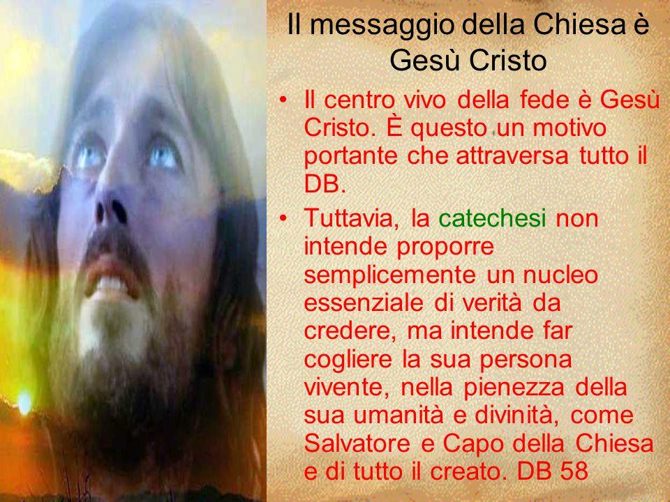 Il messaggio della Chiesa è Gesù Cristo Il centro vivo della fede è Gesù Cristo. È questo un motivo portante che attraversa tutto il DB. Tuttavia, la