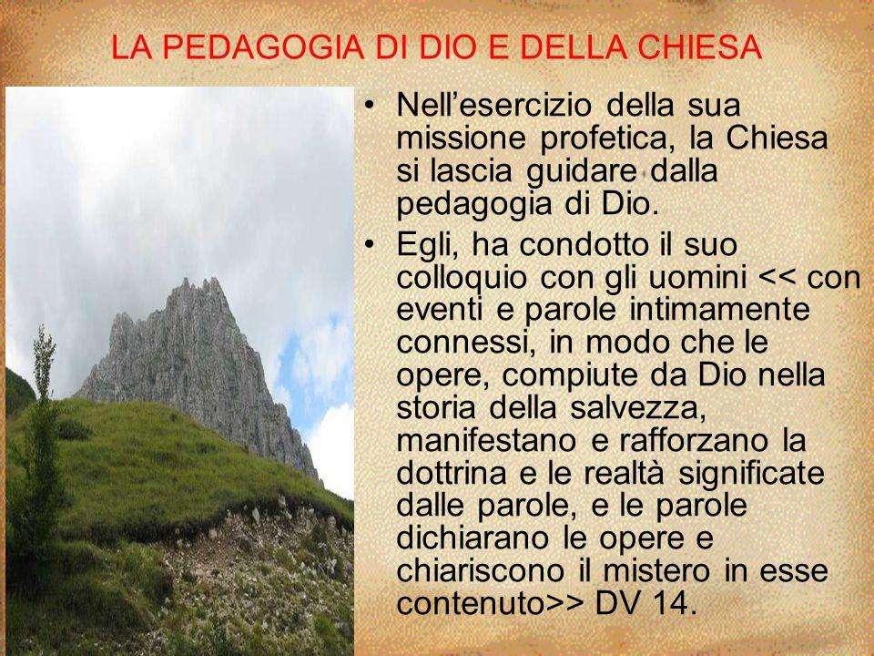 LA PEDAGOGIA DI DIO E DELLA CHIESA Nell'esercizio della sua missione profetica, la Chiesa si lascia guidare dalla pedagogia di Dio. Egli, ha condotto