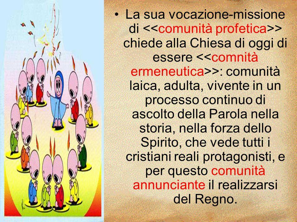 La sua vocazione-missione di <<comunità profetica>> chiede alla Chiesa di oggi di essere <<comnità ermeneutica>>: comunità laica, adulta, vivente in u