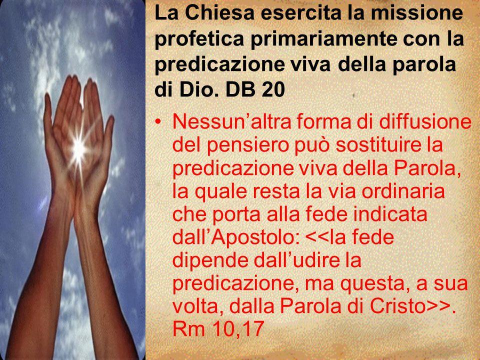 La Chiesa esercita la missione profetica primariamente con la predicazione viva della parola di Dio. DB 20 Nessun'altra forma di diffusione del pensie