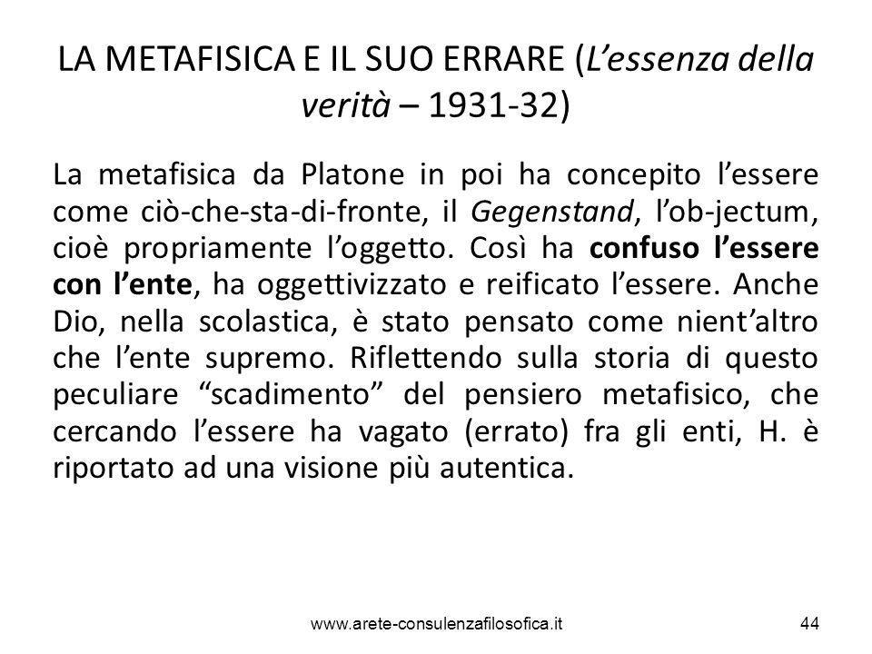 LA METAFISICA E IL SUO ERRARE (L'essenza della verità – 1931-32) La metafisica da Platone in poi ha concepito l'essere come ciò-che-sta-di-fronte, il