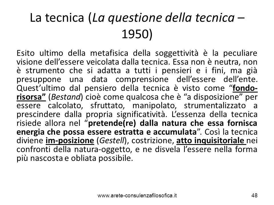 La tecnica (La questione della tecnica – 1950) Esito ultimo della metafisica della soggettività è la peculiare visione dell'essere veicolata dalla tec