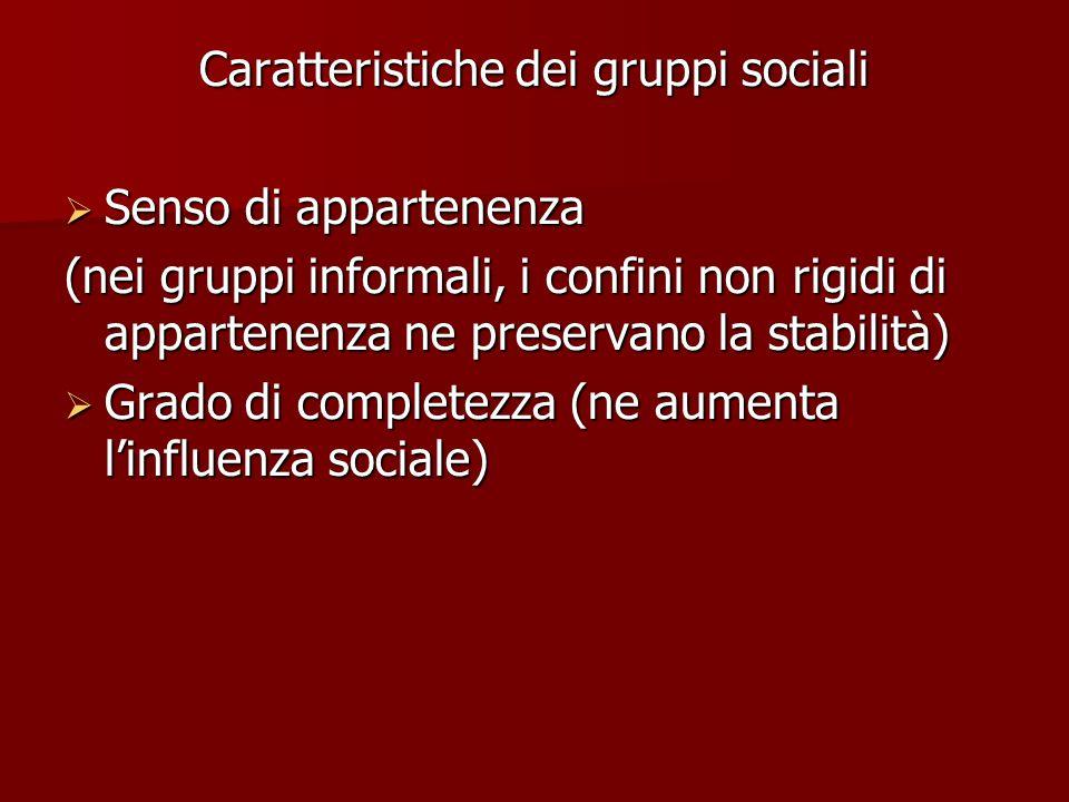 Caratteristiche dei gruppi sociali  Senso di appartenenza (nei gruppi informali, i confini non rigidi di appartenenza ne preservano la stabilità)  Grado di completezza (ne aumenta l'influenza sociale)