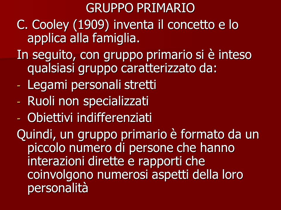 GRUPPO PRIMARIO C.Cooley (1909) inventa il concetto e lo applica alla famiglia.