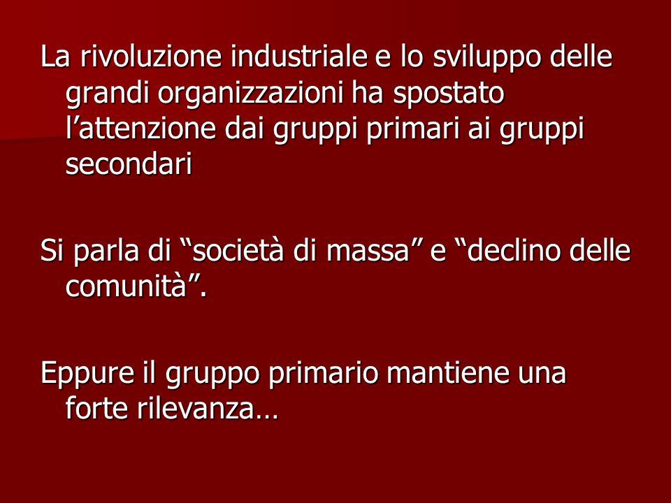 La rivoluzione industriale e lo sviluppo delle grandi organizzazioni ha spostato l'attenzione dai gruppi primari ai gruppi secondari Si parla di società di massa e declino delle comunità .