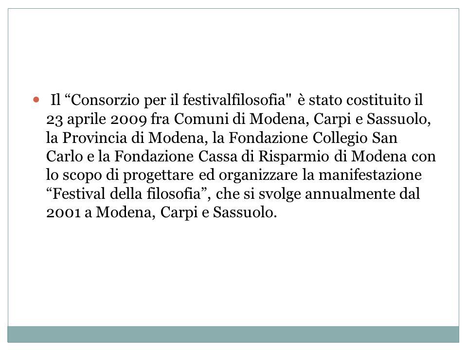 Il Consorzio per il festivalfilosofia è stato costituito il 23 aprile 2009 fra Comuni di Modena, Carpi e Sassuolo, la Provincia di Modena, la Fondazione Collegio San Carlo e la Fondazione Cassa di Risparmio di Modena con lo scopo di progettare ed organizzare la manifestazione Festival della filosofia , che si svolge annualmente dal 2001 a Modena, Carpi e Sassuolo.