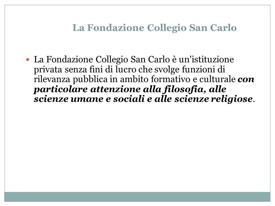 La Fondazione Collegio San Carlo La Fondazione Collegio San Carlo è un istituzione privata senza fini di lucro che svolge funzioni di rilevanza pubblica in ambito formativo e culturale con particolare attenzione alla filosofia, alle scienze umane e sociali e alle scienze religiose.