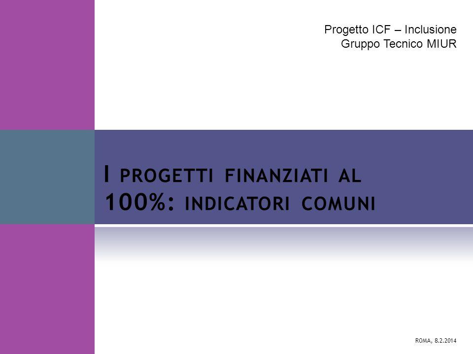 Progetto ICF – Inclusione Gruppo Tecnico MIUR ROMA, 8.2.2014 I PROGETTI FINANZIATI AL 100%: INDICATORI COMUNI