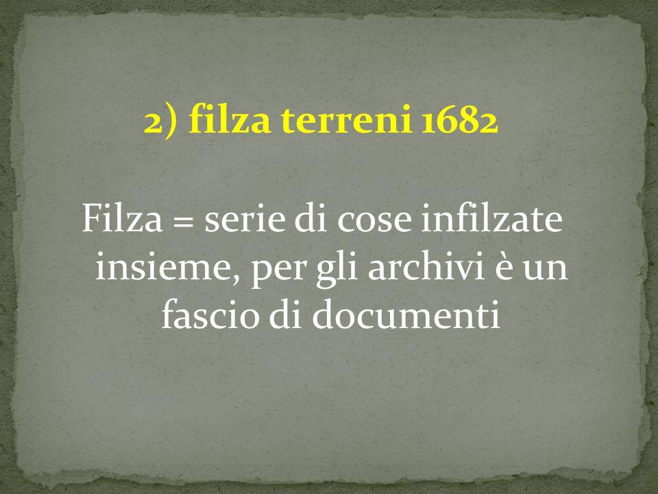 2) filza terreni 1682 Filza = serie di cose infilzate insieme, per gli archivi è un fascio di documenti
