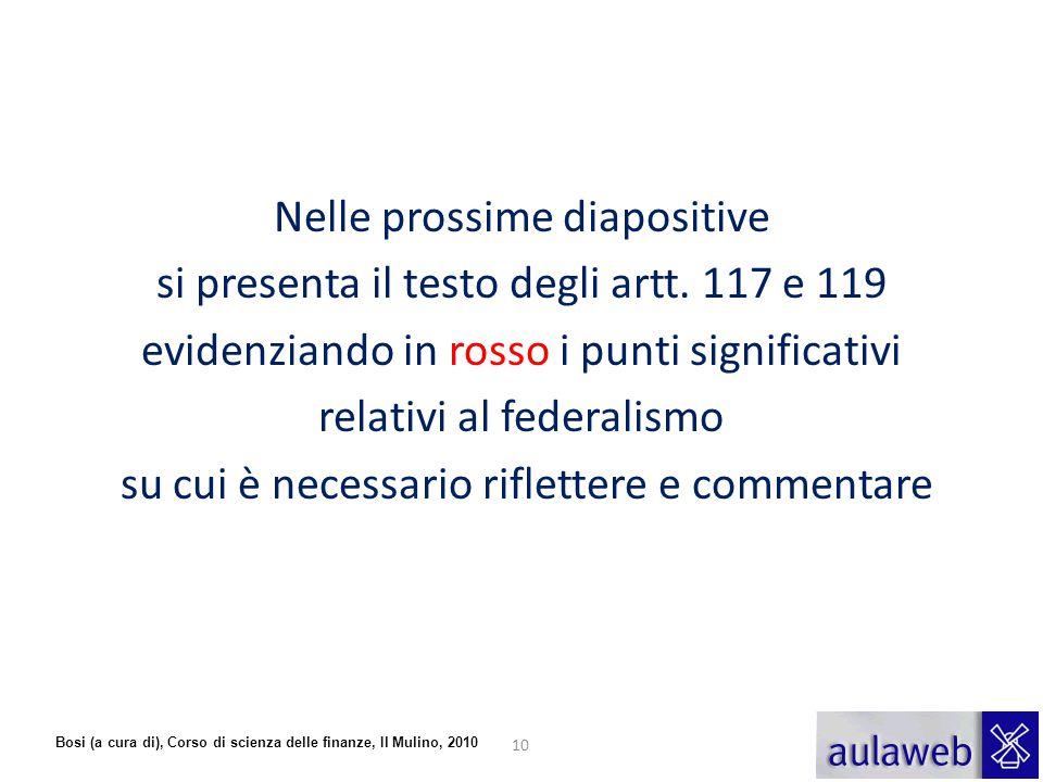 Bosi (a cura di), Corso di scienza delle finanze, Il Mulino, 2010 Nelle prossime diapositive si presenta il testo degli artt. 117 e 119 evidenziando i
