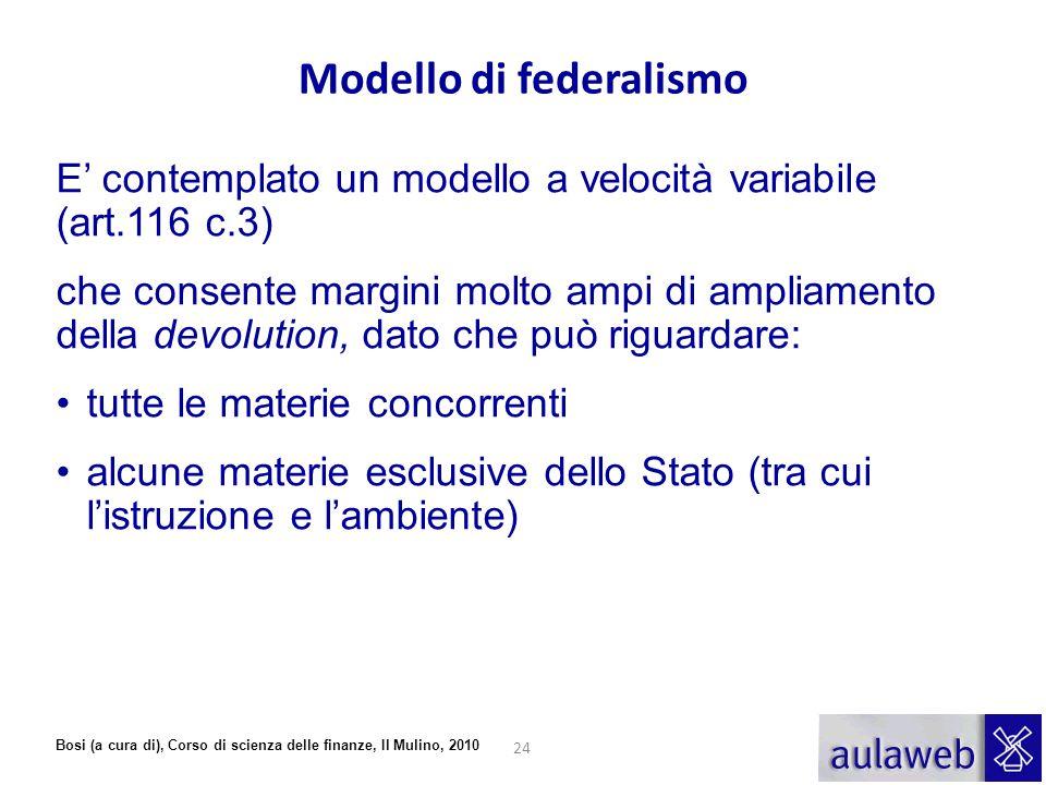 Bosi (a cura di), Corso di scienza delle finanze, Il Mulino, 2010 Modello di federalismo E' contemplato un modello a velocità variabile (art.116 c.3)
