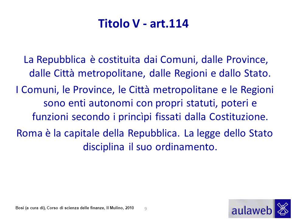 Bosi (a cura di), Corso di scienza delle finanze, Il Mulino, 2010 Titolo V - art.114 La Repubblica è costituita dai Comuni, dalle Province, dalle Citt