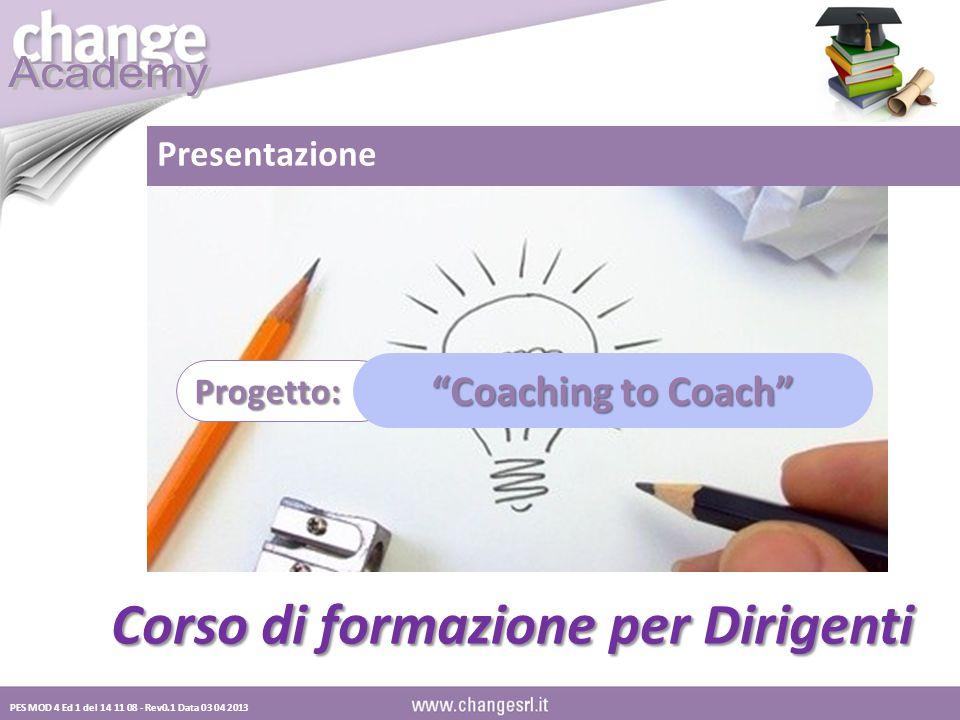 PES MOD 4 Ed 1 del 14 11 08 - Rev0.1 Data 03 04 2013 Corso di formazione per Dirigenti Progetto: Coaching to Coach Presentazione