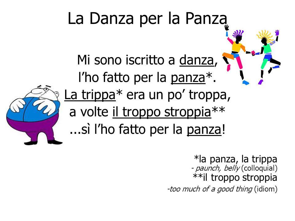 La Danza per la Panza Mi sono iscritto a danza, l'ho fatto per la panza*. La trippa* era un po' troppa, a volte il troppo stroppia**...sì l'ho fatto p