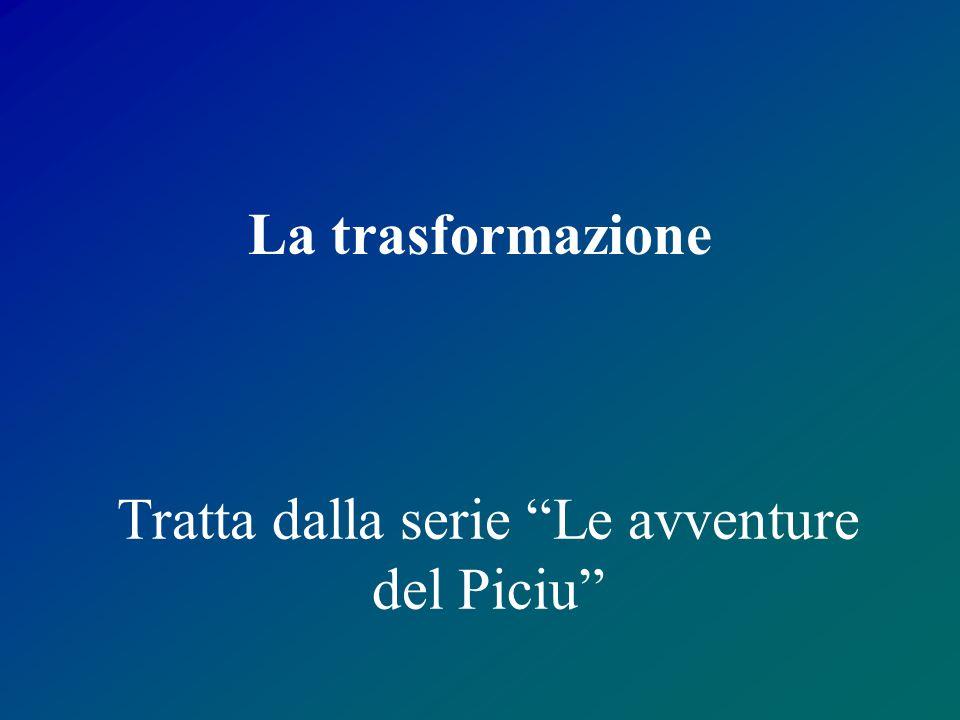 """Tratta dalla serie """"Le avventure del Piciu"""" La trasformazione"""