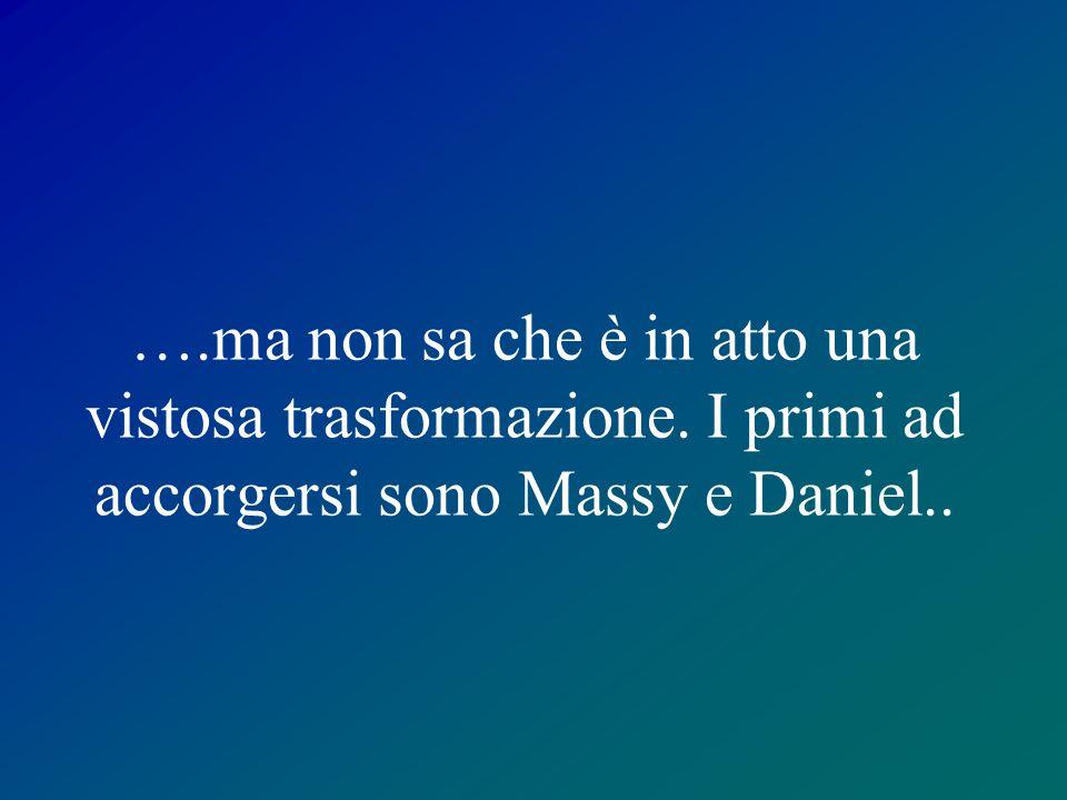 ….ma non sa che è in atto una vistosa trasformazione. I primi ad accorgersi sono Massy e Daniel..