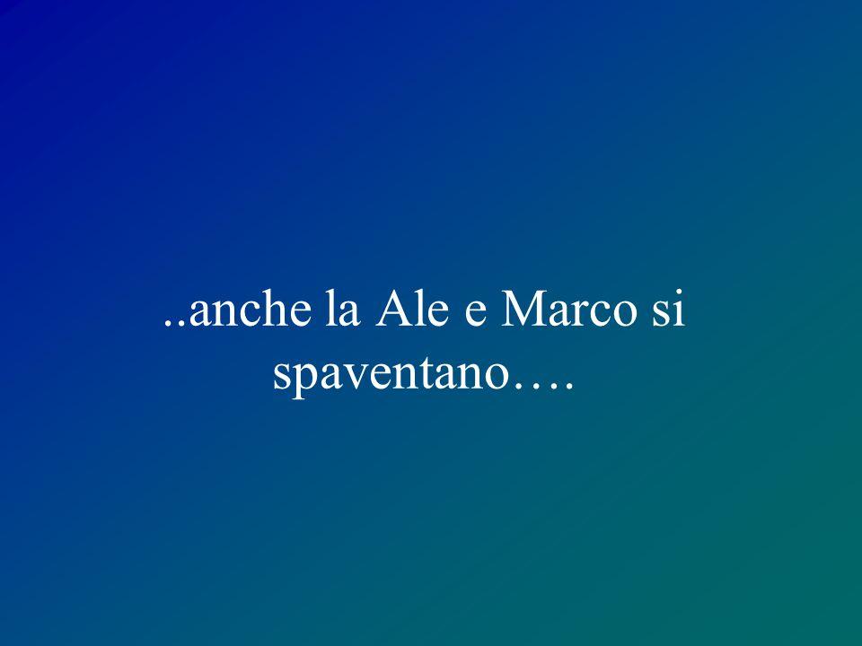 ..anche la Ale e Marco si spaventano….
