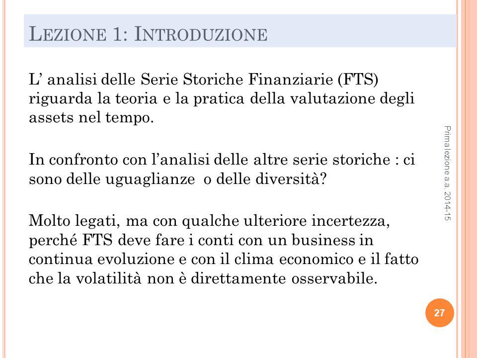 L EZIONE 1: I NTRODUZIONE L' analisi delle Serie Storiche Finanziarie (FTS) riguarda la teoria e la pratica della valutazione degli assets nel tempo.