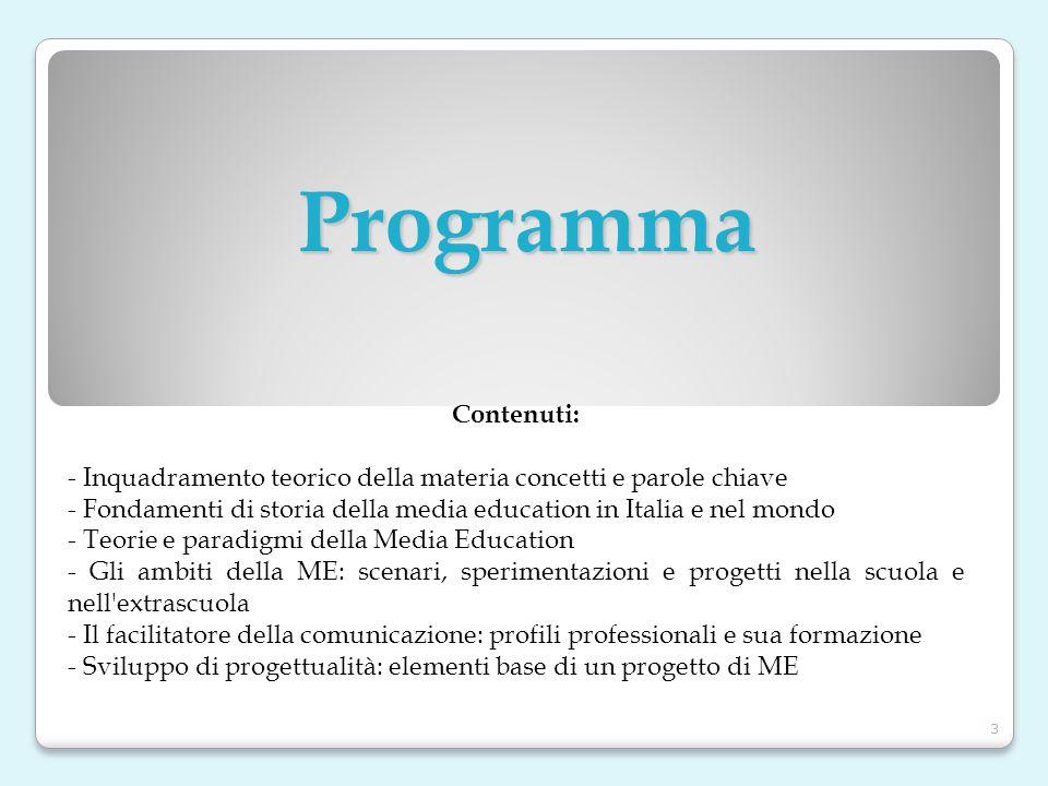 Contenuti: - Inquadramento teorico della materia concetti e parole chiave - Fondamenti di storia della media education in Italia e nel mondo - Teorie e paradigmi della Media Education - Gli ambiti della ME: scenari, sperimentazioni e progetti nella scuola e nell extrascuola - Il facilitatore della comunicazione: profili professionali e sua formazione - Sviluppo di progettualità: elementi base di un progetto di ME Programma 3