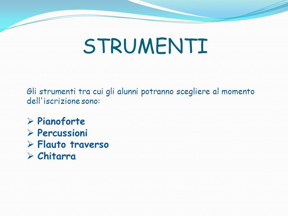 STRUMENTI Gli strumenti tra cui gli alunni potranno scegliere al momento dell'iscrizione sono:  Pianoforte  Percussioni  Flauto traverso  Chitarra