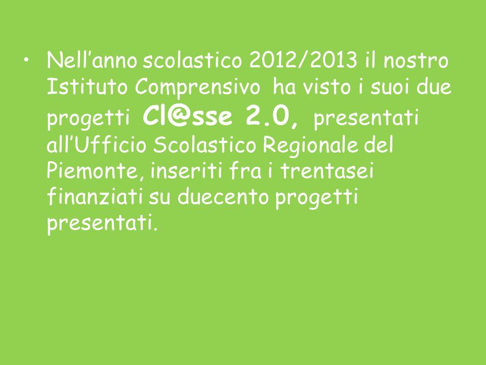 Nell'anno scolastico 2012/2013 il nostro Istituto Comprensivo ha visto i suoi due progetti Cl@sse 2.0, presentati all'Ufficio Scolastico Regionale del Piemonte, inseriti fra i trentasei finanziati su duecento progetti presentati.