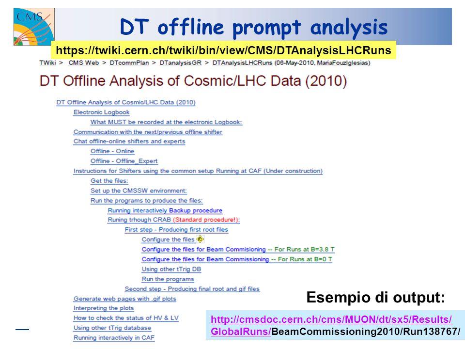 DT offline prompt analysis https://twiki.cern.ch/twiki/bin/view/CMS/DTAnalysisLHCRuns http://cmsdoc.cern.ch/cms/MUON/dt/sx5/Results/ GlobalRuns/GlobalRuns/BeamCommissioning2010/Run138767/ Esempio di output: