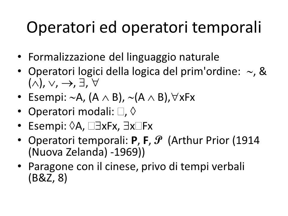 Operatori ed operatori temporali Formalizzazione del linguaggio naturale Operatori logici della logica del prim ordine: , & (  ), , , ,  Esempi:  A, (A  B),  (A  B),  xFx Operatori modali: ,  Esempi:  A,   xFx,  x  Fx Operatori temporali: P, F, P (Arthur Prior (1914 (Nuova Zelanda) -1969)) Paragone con il cinese, privo di tempi verbali (B&Z, 8)