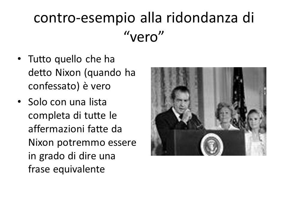 contro-esempio alla ridondanza di vero Tutto quello che ha detto Nixon (quando ha confessato) è vero Solo con una lista completa di tutte le affermazioni fatte da Nixon potremmo essere in grado di dire una frase equivalente