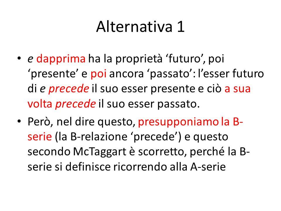 Alternativa 1 e dapprima ha la proprietà 'futuro', poi 'presente' e poi ancora 'passato': l'esser futuro di e precede il suo esser presente e ciò a sua volta precede il suo esser passato.