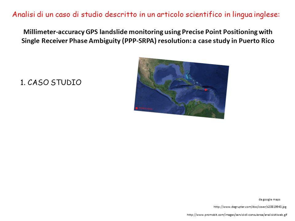 Millimeter-accuracy GPS landslide monitoring using Precise Point Positioning with Single Receiver Phase Ambiguity (PPP-SRPA) resolution: a case study in Puerto Rico Analisi di un caso di studio descritto in un articolo scientifico in lingua inglese: da google maps http://www.degruyter.com/doc/cover/s20819943.jpg http://www.promobit.com/images/servizi-di-consulenza/analisisitiweb.gif 1.