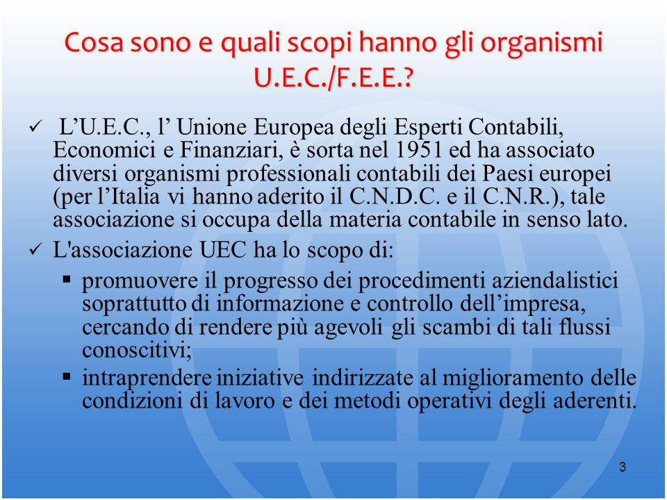 3 Cosa sono e quali scopi hanno gli organismi U.E.C./F.E.E.? L'U.E.C., l' Unione Europea degli Esperti Contabili, Economici e Finanziari, è sorta nel