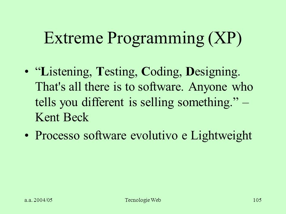 "a.a. 2004/05Tecnologie Web105 Extreme Programming (XP) ""Listening, Testing, Coding, Designing. That's all there is to software. Anyone who tells you d"