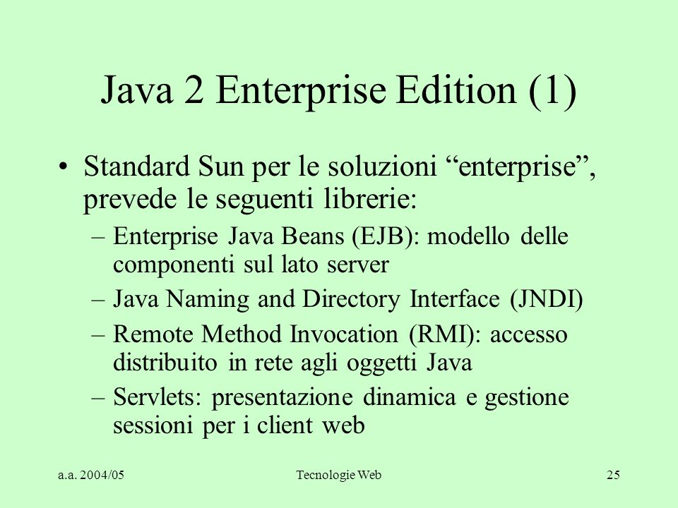"a.a. 2004/05Tecnologie Web25 Java 2 Enterprise Edition (1) Standard Sun per le soluzioni ""enterprise"", prevede le seguenti librerie: –Enterprise Java"