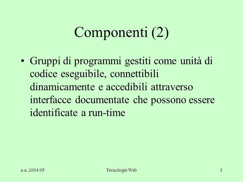 a.a. 2004/05Tecnologie Web3 Componenti (2) Gruppi di programmi gestiti come unità di codice eseguibile, connettibili dinamicamente e accedibili attrav