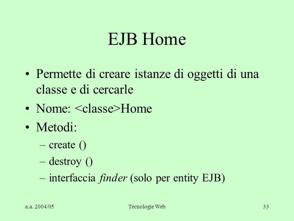 a.a. 2004/05Tecnologie Web33 EJB Home Permette di creare istanze di oggetti di una classe e di cercarle Nome: Home Metodi: –create () –destroy () –int