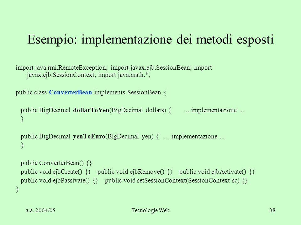 a.a. 2004/05Tecnologie Web38 Esempio: implementazione dei metodi esposti import java.rmi.RemoteException; import javax.ejb.SessionBean; import javax.e
