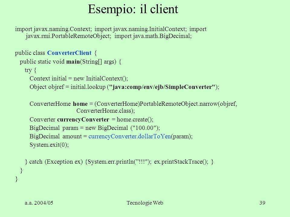 a.a. 2004/05Tecnologie Web39 Esempio: il client import javax.naming.Context; import javax.naming.InitialContext; import javax.rmi.PortableRemoteObject