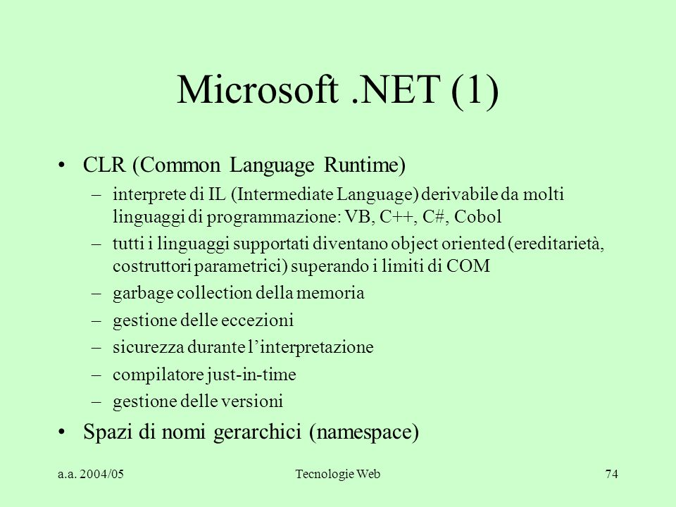 a.a. 2004/05Tecnologie Web74 Microsoft.NET (1) CLR (Common Language Runtime) –interprete di IL (Intermediate Language) derivabile da molti linguaggi d
