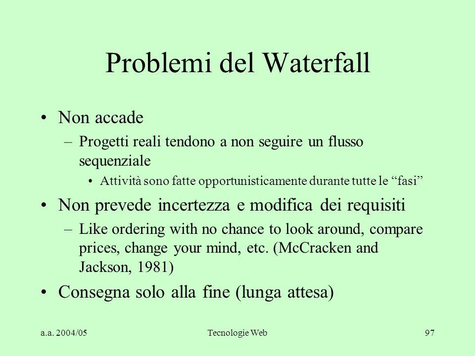 a.a. 2004/05Tecnologie Web97 Problemi del Waterfall Non accade –Progetti reali tendono a non seguire un flusso sequenziale Attività sono fatte opportu