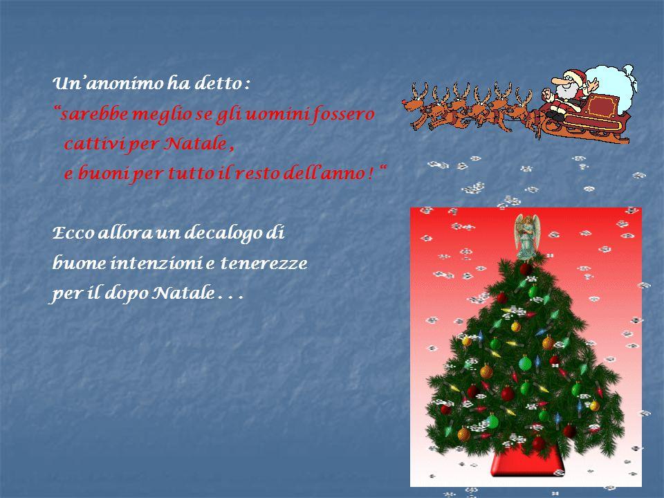 Un'anonimo ha detto : sarebbe meglio se gli uomini fossero cattivi per Natale, e buoni per tutto il resto dell'anno .